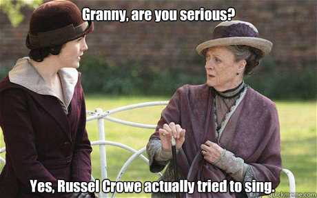 Granny, are you serious? Yes, Russel Crowe actually tried to sing.  Downton Abbey