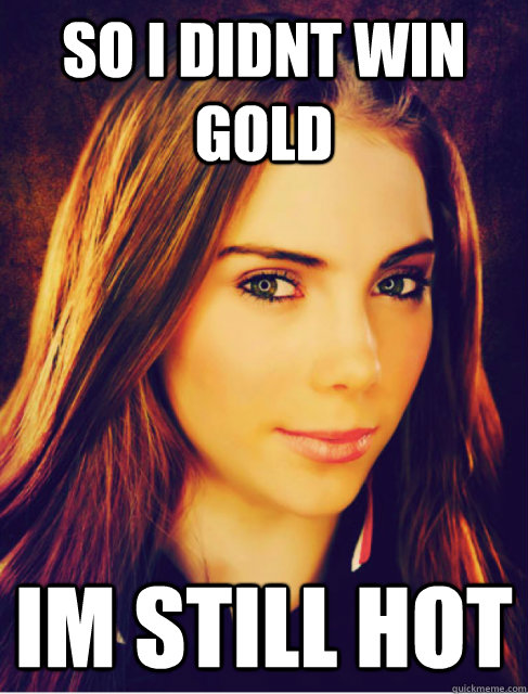 So i didnt win Gold Im still hot - So i didnt win Gold Im still hot  Mckayla IM IMPRESSED!