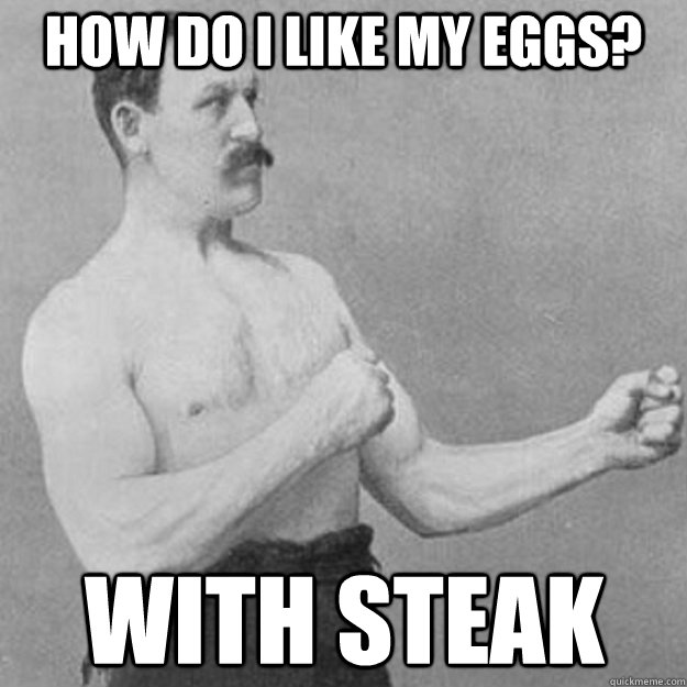 How do I like my eggs? With Steak - How do I like my eggs? With Steak  overly manly man