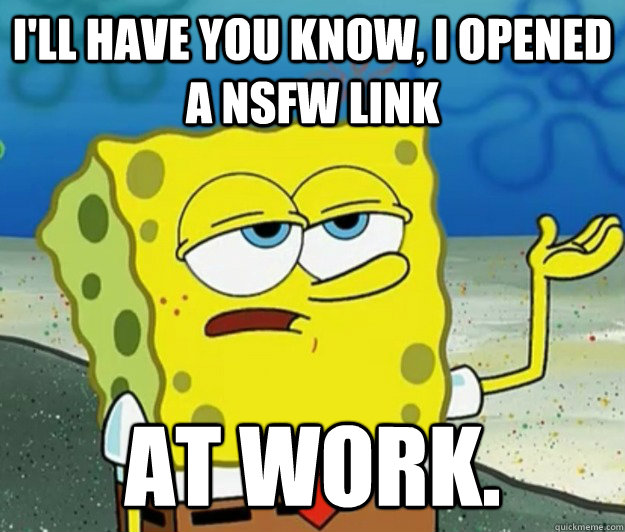 I'll have you know, I opened a NSFW link At work. - I'll have you know, I opened a NSFW link At work.  Tough Spongebob