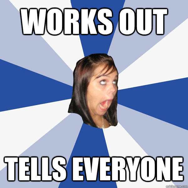Works out Tells everyone - Works out Tells everyone  Annoying Facebook Girl
