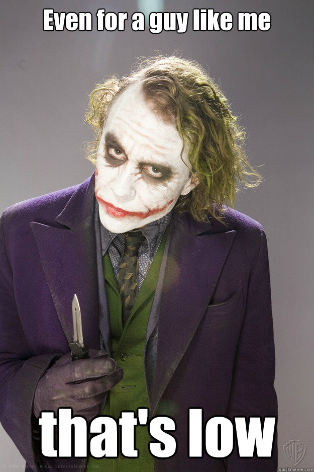 Even for a guy like me that's low - Even for a guy like me that's low  The Joker