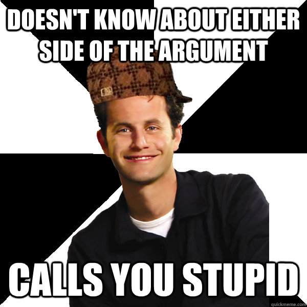 doesn't know about either side of the argument   calls you stupid - doesn't know about either side of the argument   calls you stupid  Scumbag Christian