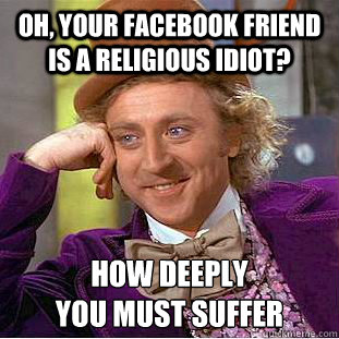 Oh, Your facebook friend is a religious idiot? how deeply  you must suffer - Oh, Your facebook friend is a religious idiot? how deeply  you must suffer  Creepy Wonka