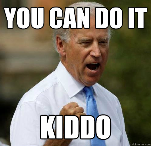 You Can Do It Kiddo Motivational Joe Biden Quickmeme