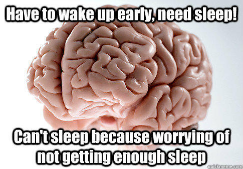 Have to wake up early, need sleep! Can't sleep because worrying of not getting enough sleep    Scumbag Brain