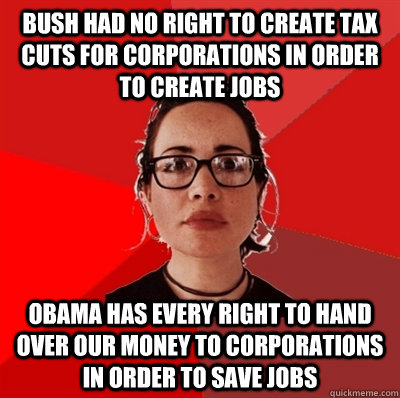 Bush had no right to create tax cuts for corporations in order to create jobs Obama has every right to hand over our money to corporations in order to save jobs - Bush had no right to create tax cuts for corporations in order to create jobs Obama has every right to hand over our money to corporations in order to save jobs  Liberal Douche Garofalo