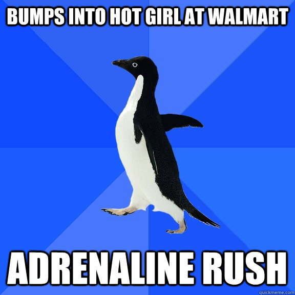 bumps into hot girl at walmart Adrenaline rush - bumps into hot girl at walmart Adrenaline rush  Socially Awkward Penguin