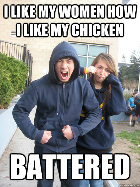 I like my women how I like my chicken Battered