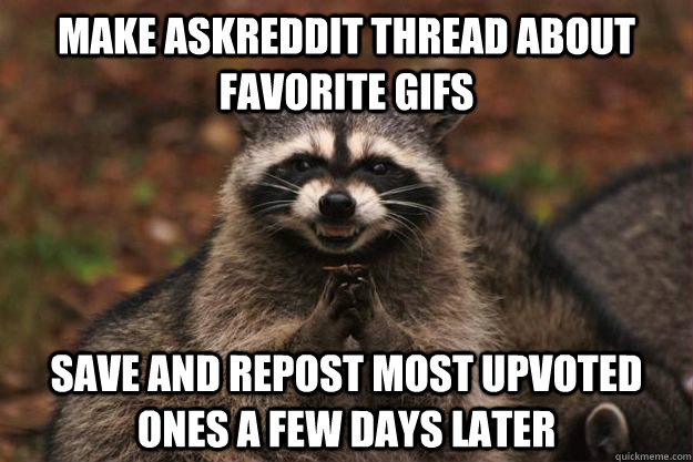 Make askreddit thread about favorite gifs Save and repost most upvoted ones a few days later - Make askreddit thread about favorite gifs Save and repost most upvoted ones a few days later  Evil Plotting Raccoon