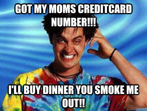 GOT MY MOMS CREDITCARD NUMBER!!! I'LL BUY DINNER YOU SMOKE ME OUT!!