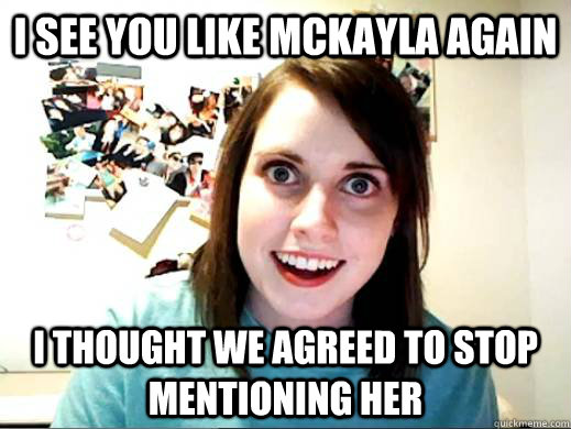 I see you like McKayla again I thought we agreed to stop mentioning her