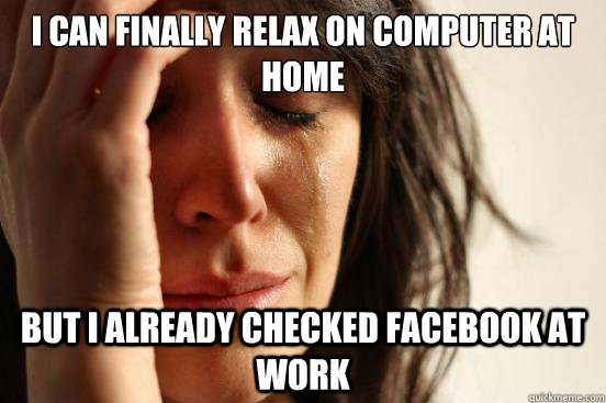 i can finally relax on computer at home but i already checked facebook at work - i can finally relax on computer at home but i already checked facebook at work  First World Problems