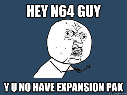 hey n64 guy y u no have expansion pak - hey n64 guy y u no have expansion pak  Y U No