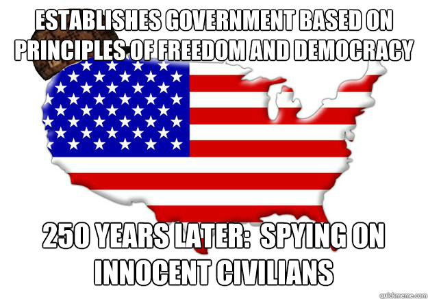 Establishes government based on principles of freedom and democracy 250 years later:  spying on innocent civilians - Establishes government based on principles of freedom and democracy 250 years later:  spying on innocent civilians  Scumbag america