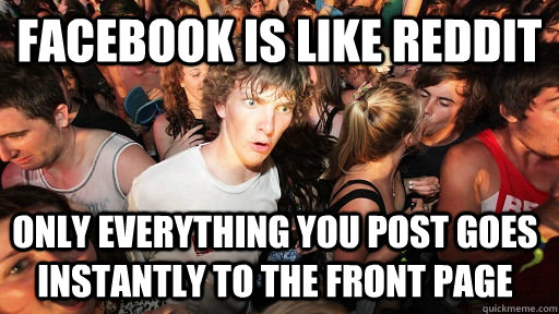 Facebook is like reddit only everything you post goes instantly to the front page - Facebook is like reddit only everything you post goes instantly to the front page  Sudden Clarity Clarence