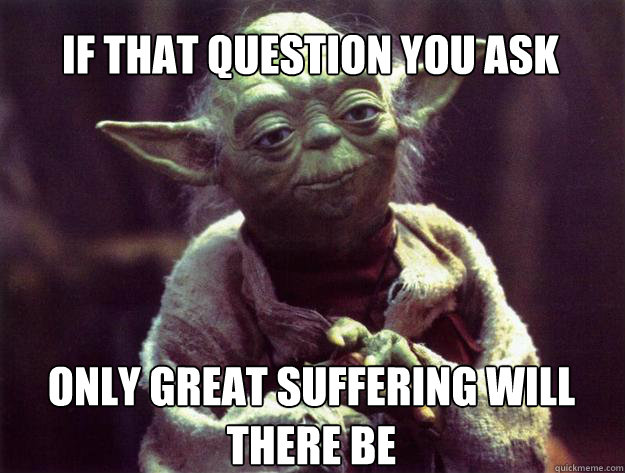 if that question you ask only great suffering will there be - if that question you ask only great suffering will there be  Sad yoda