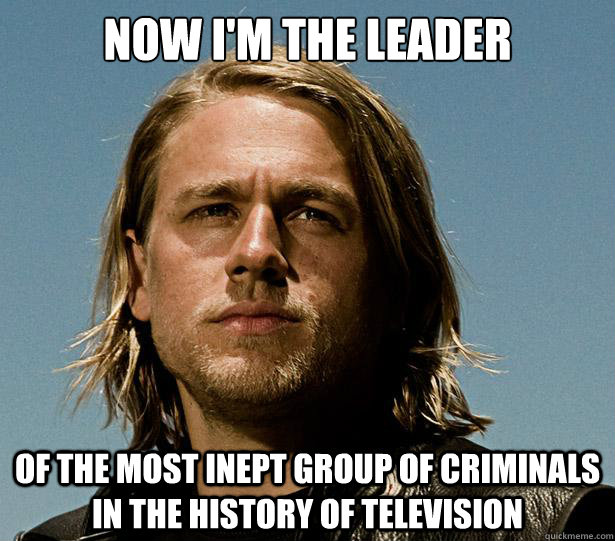 now i'm the leader of the most inept group of criminals in the history of television - now i'm the leader of the most inept group of criminals in the history of television  Jax Promises