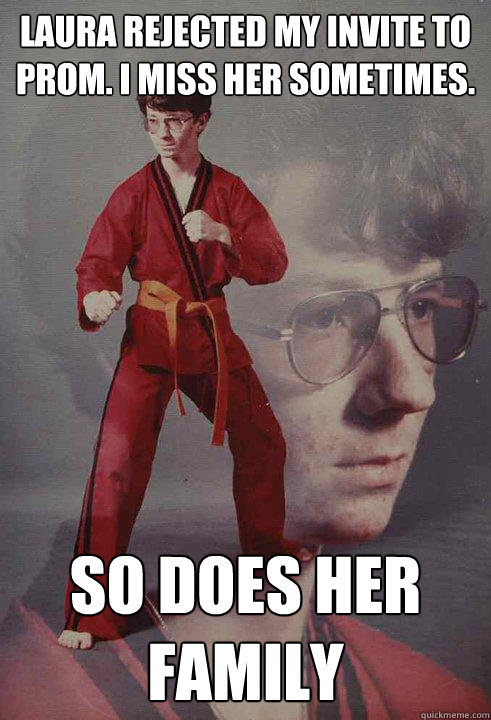 Laura rejected my invite to prom. I miss her sometimes. SO DOES HER FAMILY  Karate Kyle