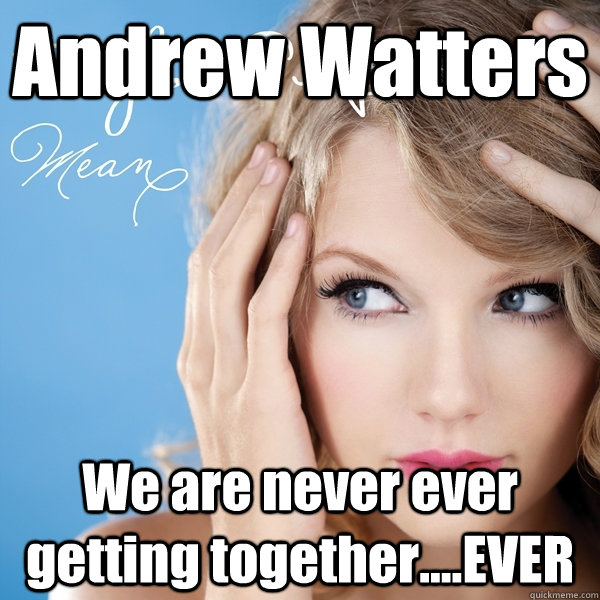 Andrew Watters We are never ever getting together....EVER