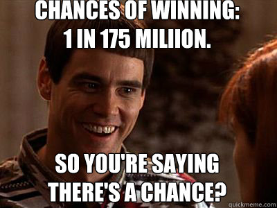 So you're saying there's a chance? Chances of winning: 1 in 175 Miliion.