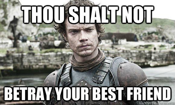 Thou shalt not betray your best friend - Thou shalt not betray your best friend  Theon Greyjoy