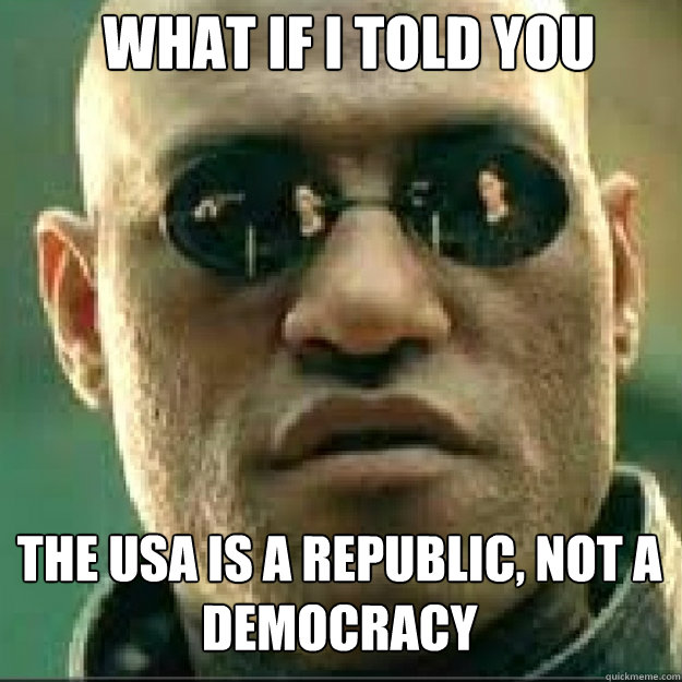 What if i told you The USA is a republic, not a democracy