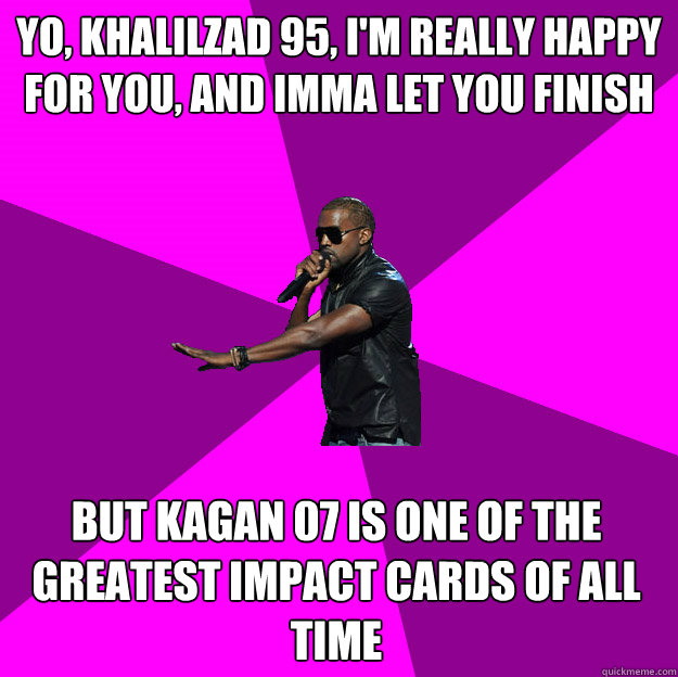 Yo, Khalilzad 95, I'm really happy for you, and imma let you finish  But Kagan 07 is one of the greatest impact cards of all time