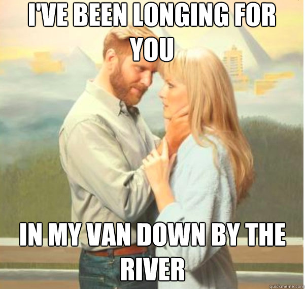 i've been longing for you in my van down by the river