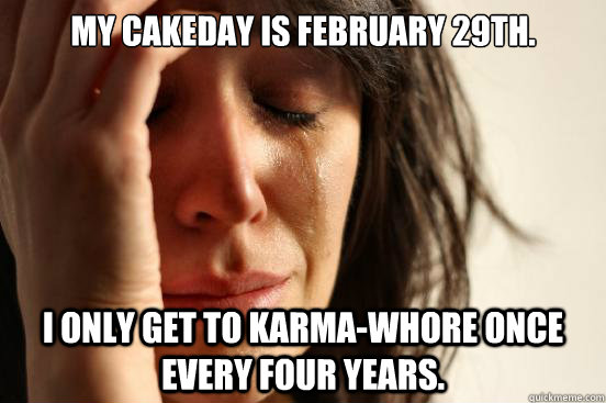 My cakeday is February 29th. I only get to karma-whore once every four years. - My cakeday is February 29th. I only get to karma-whore once every four years.  First World Problems