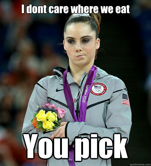 I dont care where we eat You pick - I dont care where we eat You pick  McKayla Not Impressed