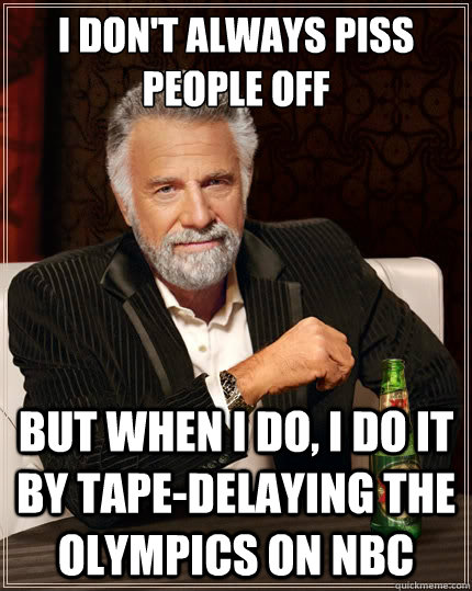 i don't always piss people off But when i do, i do it by tape-delaying the olympics on nbc - i don't always piss people off But when i do, i do it by tape-delaying the olympics on nbc  The Most Interesting Man In The World