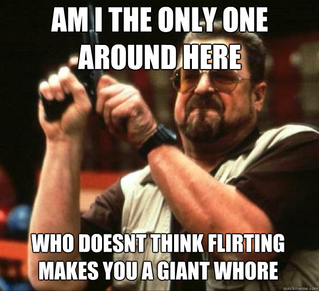 AM I THE ONLY ONE AROUND HERE who doesnt think flirting makes you a giant whore
