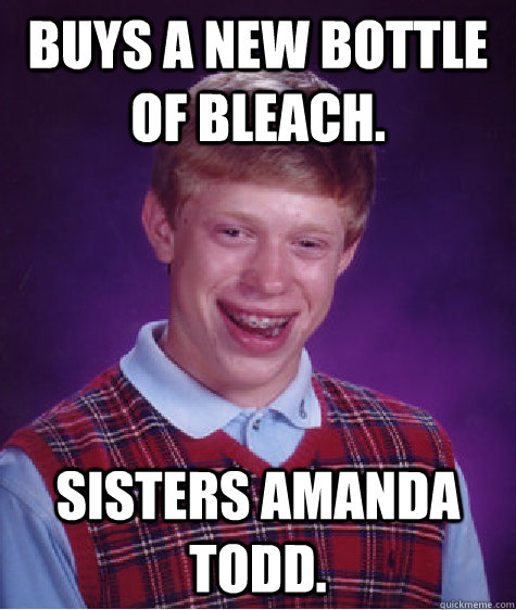 Buys a new bottle of bleach. Sisters Amanda Todd. - Buys a new bottle of bleach. Sisters Amanda Todd.  Bad Luck Brian