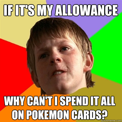 if it's my allowance why can't i spend it all  on pokemon cards? - if it's my allowance why can't i spend it all  on pokemon cards?  Angry School Boy