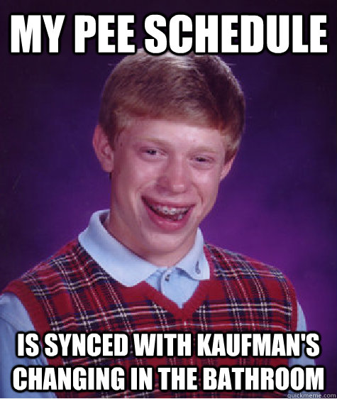 my pee schedule  is synced with kaufman's changing in the bathroom  Bad Luck Brian