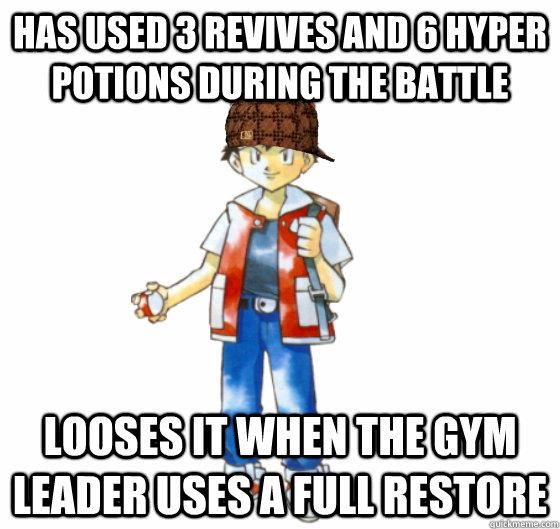 has used 3 revives and 6 hyper potions during the battle looses it when the gym leader uses a full restore - has used 3 revives and 6 hyper potions during the battle looses it when the gym leader uses a full restore  Scumbag Red