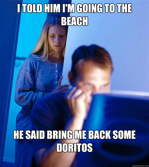 I told him I'm going to the beach He said Bring me back some doritos - I told him I'm going to the beach He said Bring me back some doritos  Redditors Wife