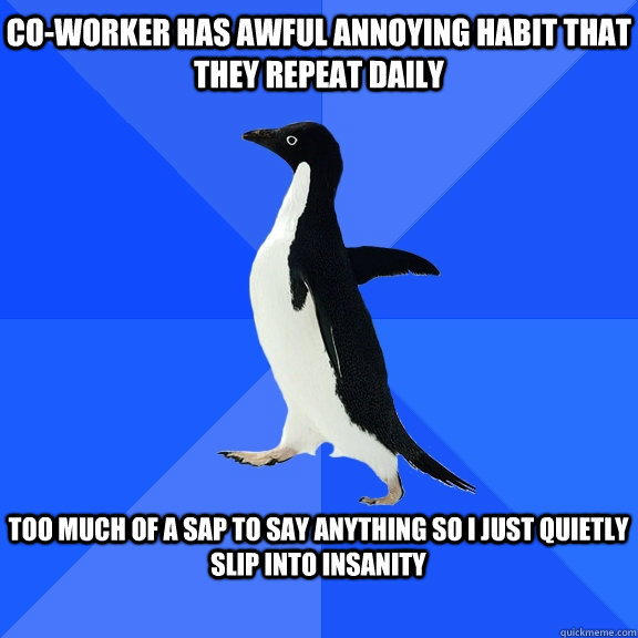 Co-worker has awful annoying habit that they repeat daily  too much of a SAP to say anything so I just quietly slip into insanity  - Co-worker has awful annoying habit that they repeat daily  too much of a SAP to say anything so I just quietly slip into insanity   Socially Awkward Penguin