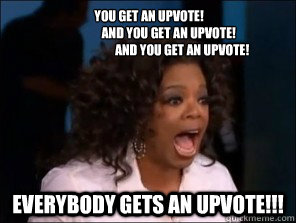 You get an upvote!                 And you get an upvote!                            And you get an upvote! everybody gets an upvote!!!