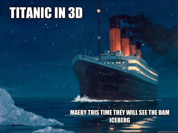 TITANIC IN 3D MAEBY THIS TIME THEY WILL SEE THE DAM ICEBERG - TITANIC IN 3D MAEBY THIS TIME THEY WILL SEE THE DAM ICEBERG  TITANIC IN 3D