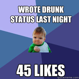 Wrote Drunk status last night  45 likes