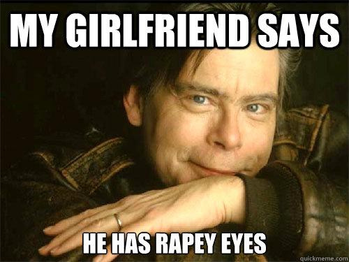 My girlfriend says he has rapey eyes