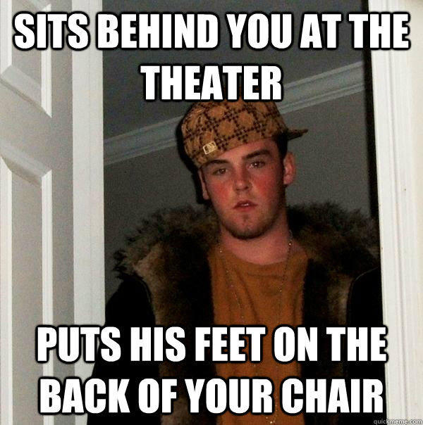 Sits behind you at the theater Puts his feet on the back of your chair - Sits behind you at the theater Puts his feet on the back of your chair  Scumbag Steve