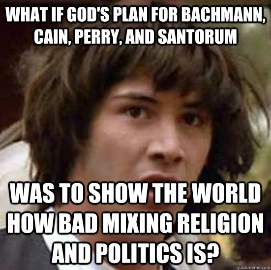 What if god's plan for Bachmann, Cain, Perry, and Santorum Was to show the world how bad mixing religion and politics is? - What if god's plan for Bachmann, Cain, Perry, and Santorum Was to show the world how bad mixing religion and politics is?  conspiracy keanu