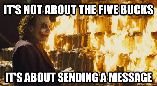 it's not about the five bucks it's about sending a message - it's not about the five bucks it's about sending a message  burning joker