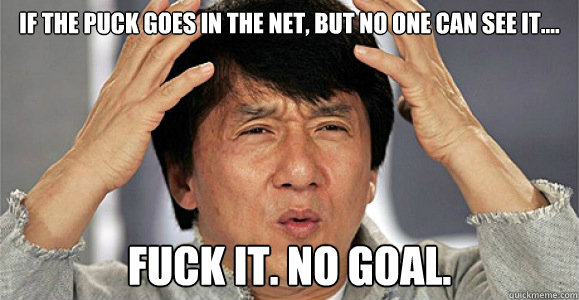 If the puck goes in the net, but no one can see it.... Fuck it. no goal. - If the puck goes in the net, but no one can see it.... Fuck it. no goal.  Confused Jackie Chan