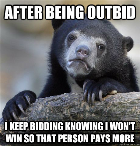 after being outbid I keep bidding knowing I won't win so that person pays more - after being outbid I keep bidding knowing I won't win so that person pays more  confessionbear