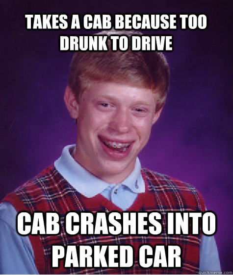 Takes A cab because Too drunk to drive cab crashes into parked car - Takes A cab because Too drunk to drive cab crashes into parked car  Bad Luck Brian