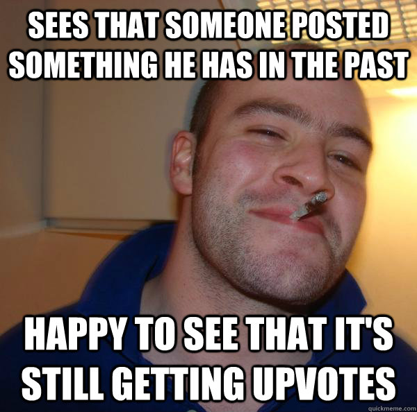 SEES THAT SOMEONE POSTED SOMETHING HE HAS IN THE PAST HAPPY TO SEE THAT IT'S STILL GETTING UPVOTES - SEES THAT SOMEONE POSTED SOMETHING HE HAS IN THE PAST HAPPY TO SEE THAT IT'S STILL GETTING UPVOTES  Misc